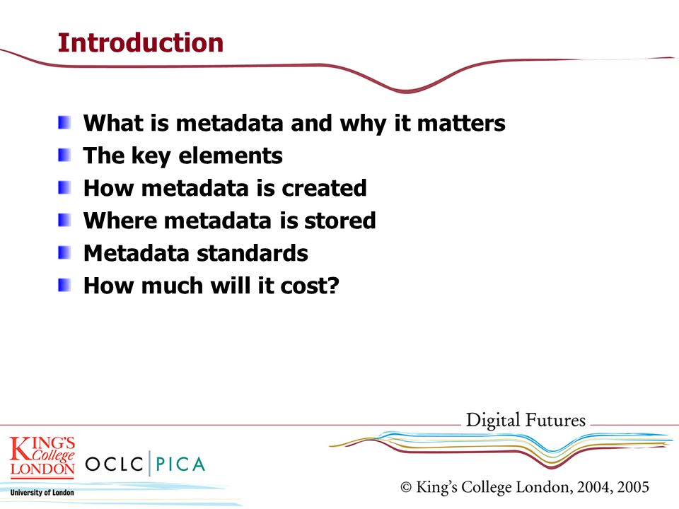 Introduction What is metadata and why it matters The key elements How metadata is created Where metadata is stored Metadata standards How much will it