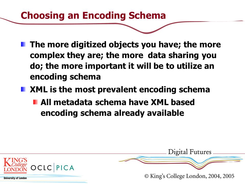 Choosing an Encoding Schema The more digitized objects you have; the more complex they are; the more data sharing you do; the more important it will b