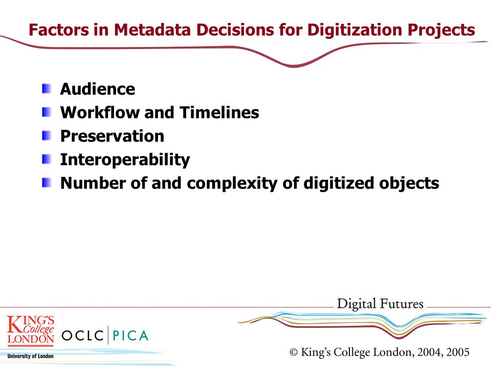 Factors in Metadata Decisions for Digitization Projects Audience Workflow and Timelines Preservation Interoperability Number of and complexity of digi