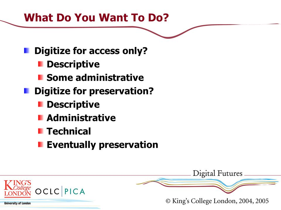 What Do You Want To Do? Digitize for access only? Descriptive Some administrative Digitize for preservation? Descriptive Administrative Technical Even