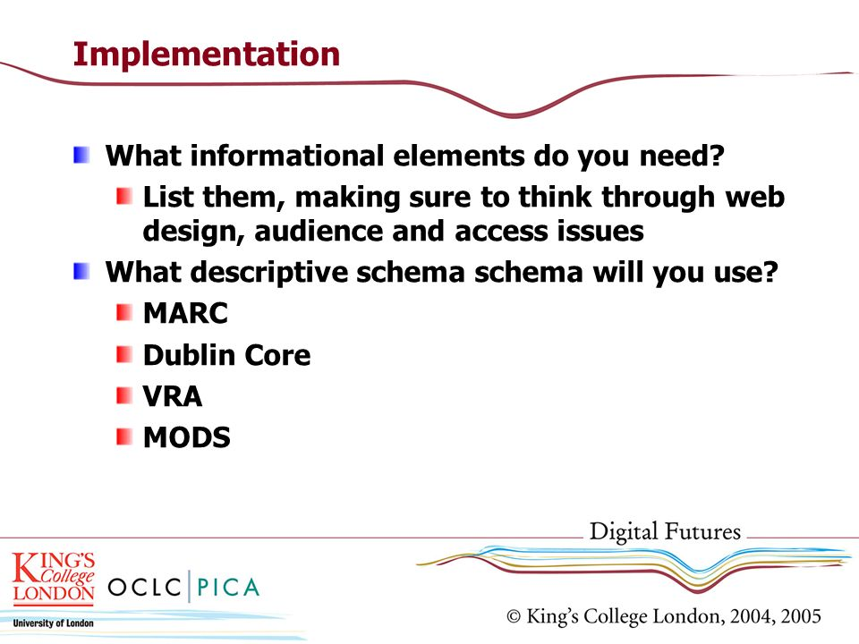Implementation What informational elements do you need? List them, making sure to think through web design, audience and access issues What descriptiv