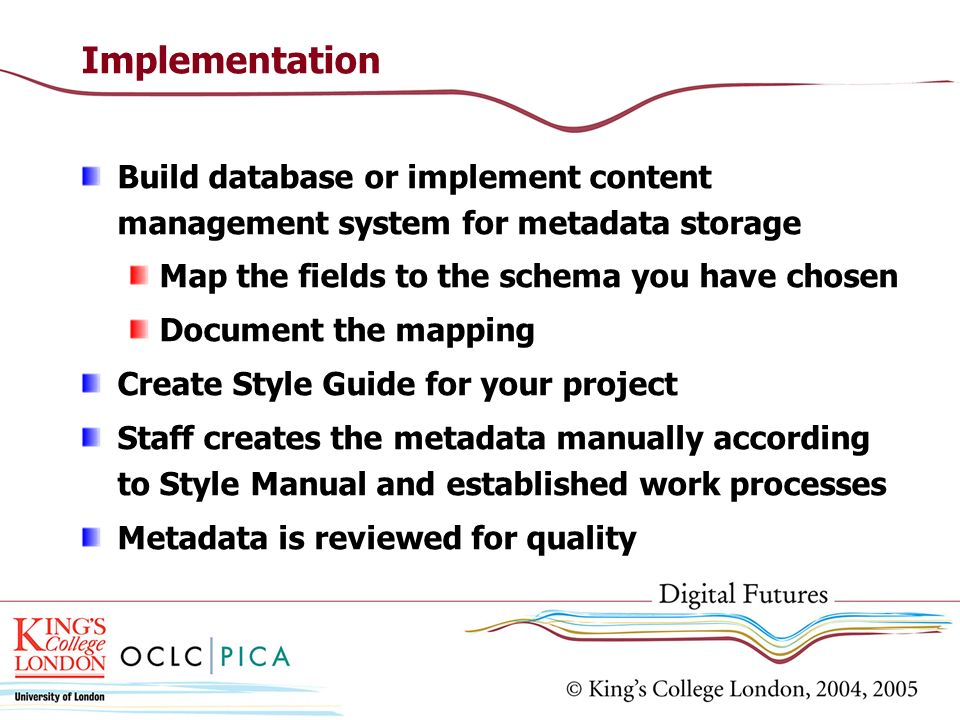 Implementation Build database or implement content management system for metadata storage Map the fields to the schema you have chosen Document the ma
