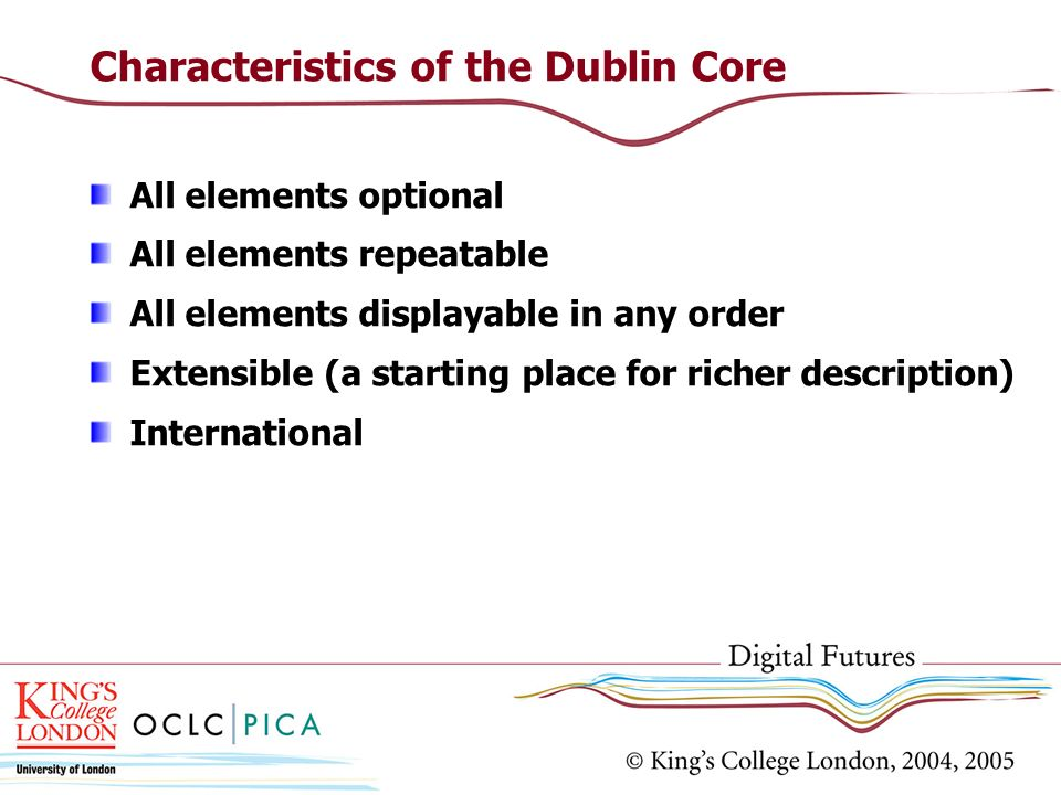 Characteristics of the Dublin Core All elements optional All elements repeatable All elements displayable in any order Extensible (a starting place fo