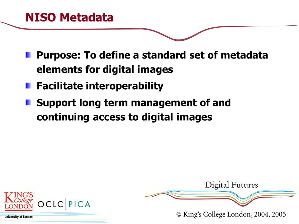 NISO Metadata Purpose: To define a standard set of metadata elements for digital images Facilitate interoperability Support long term management of an