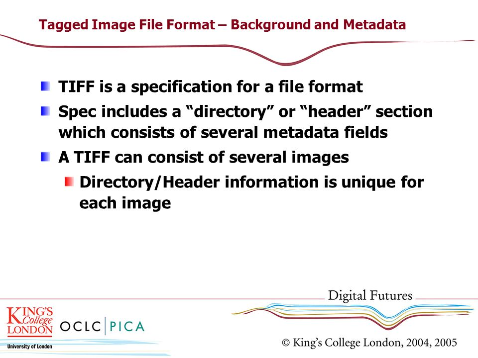 Tagged Image File Format – Background and Metadata TIFF is a specification for a file format Spec includes a directory or header section which consist