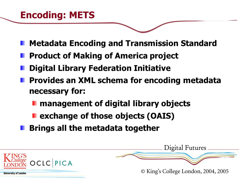 Encoding: METS Metadata Encoding and Transmission Standard Product of Making of America project Digital Library Federation Initiative Provides an XML