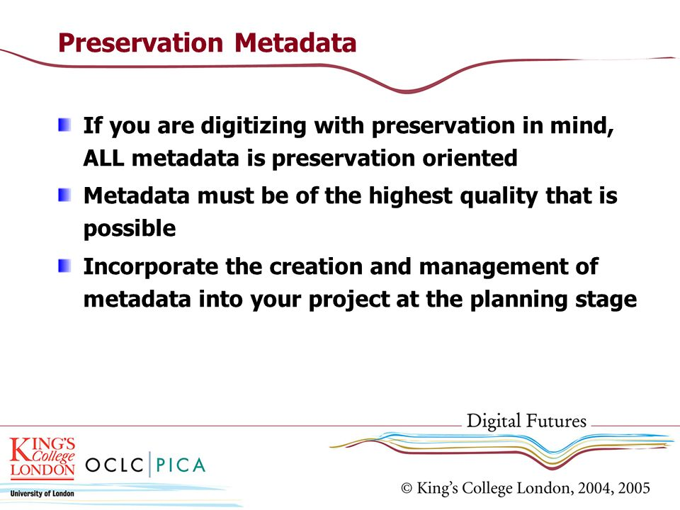 Preservation Metadata If you are digitizing with preservation in mind, ALL metadata is preservation oriented Metadata must be of the highest quality t