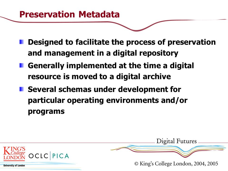Preservation Metadata Designed to facilitate the process of preservation and management in a digital repository Generally implemented at the time a di