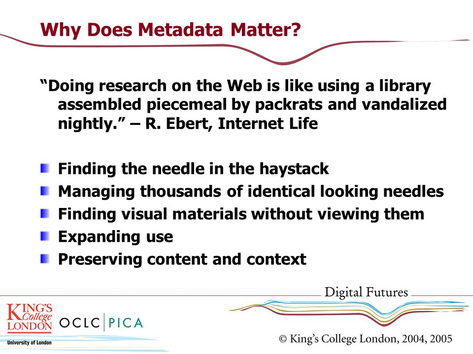 Why Does Metadata Matter? Doing research on the Web is like using a library assembled piecemeal by packrats and vandalized nightly. – R. Ebert, Intern
