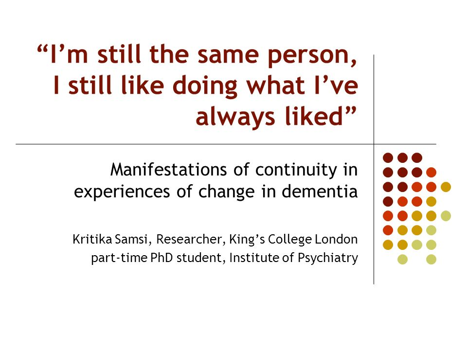 Im still the same person, I still like doing what Ive always liked Manifestations of continuity in experiences of change in dementia Kritika Samsi, Re