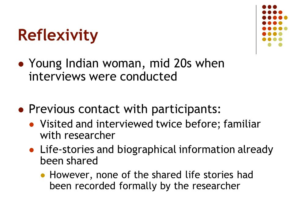 Reflexivity Young Indian woman, mid 20s when interviews were conducted Previous contact with participants: Visited and interviewed twice before; famil