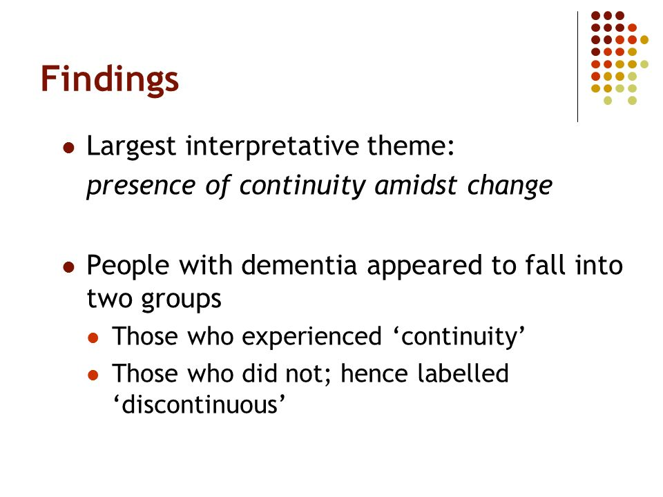 Findings Largest interpretative theme: presence of continuity amidst change People with dementia appeared to fall into two groups Those who experience