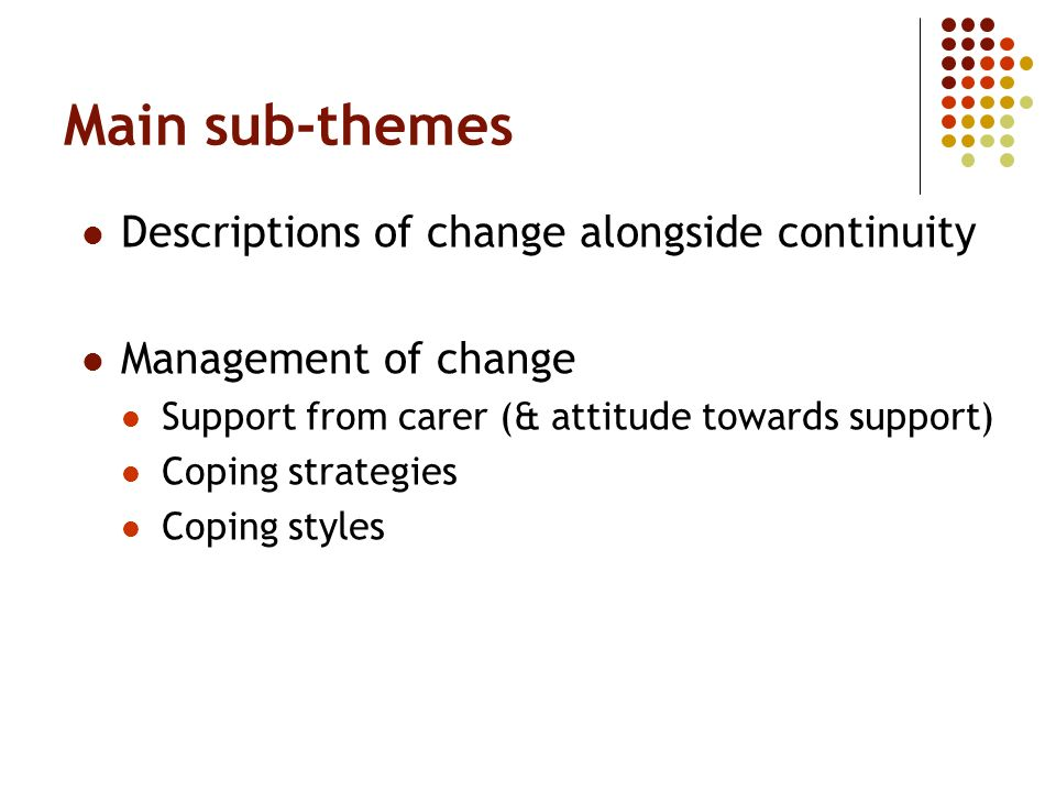 Main sub-themes Descriptions of change alongside continuity Management of change Support from carer (& attitude towards support) Coping strategies Cop