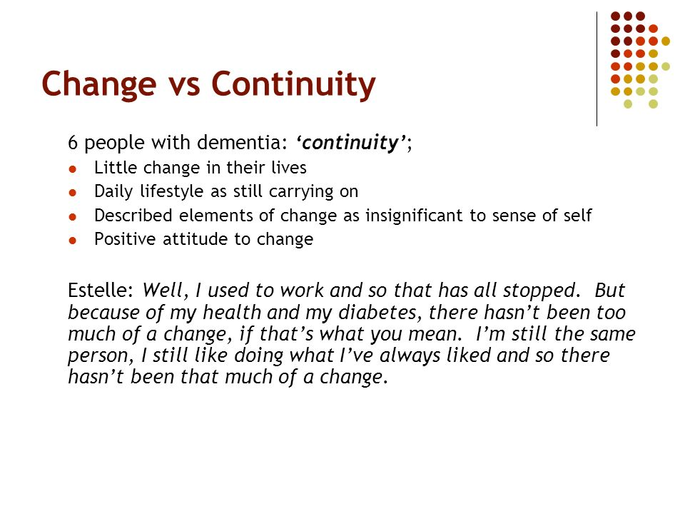 Change vs Continuity 6 people with dementia: continuity; Little change in their lives Daily lifestyle as still carrying on Described elements of change as insignificant to sense of self Positive attitude to change Estelle: Well, I used to work and so that has all stopped.