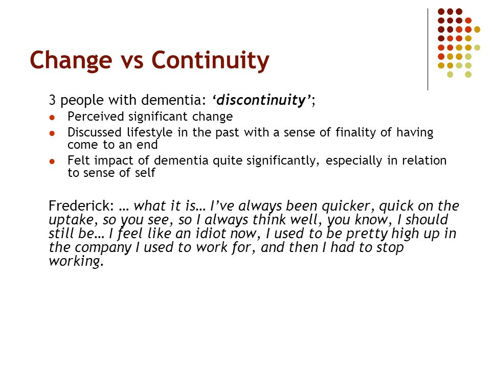 Change vs Continuity 3 people with dementia: discontinuity; Perceived significant change Discussed lifestyle in the past with a sense of finality of having come to an end Felt impact of dementia quite significantly, especially in relation to sense of self Frederick: … what it is… Ive always been quicker, quick on the uptake, so you see, so I always think well, you know, I should still be… I feel like an idiot now, I used to be pretty high up in the company I used to work for, and then I had to stop working.