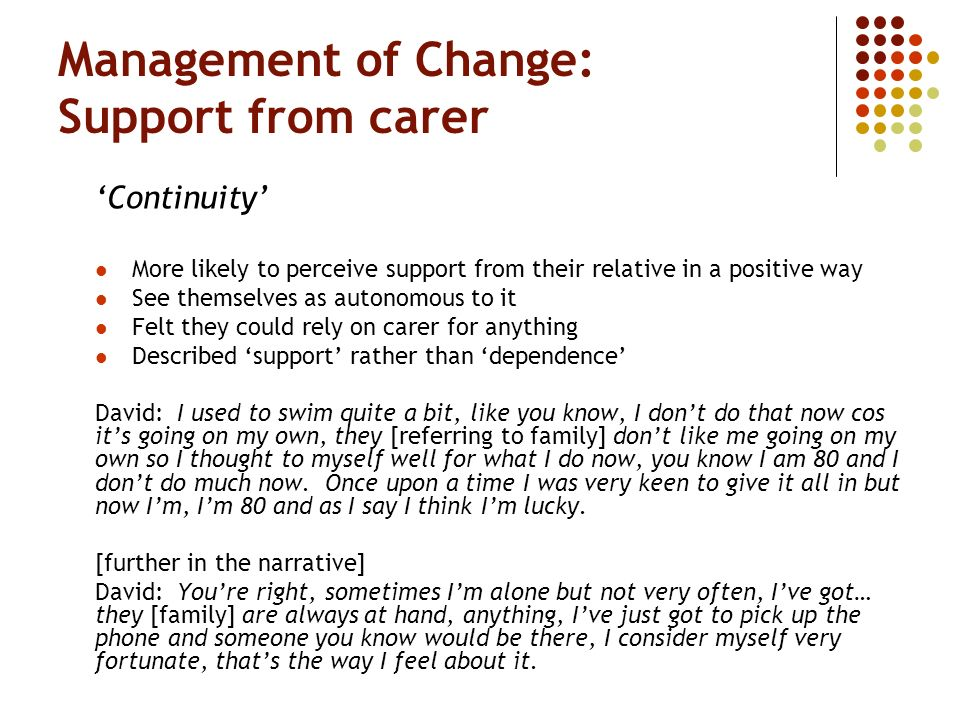 Management of Change: Support from carer Continuity More likely to perceive support from their relative in a positive way See themselves as autonomous to it Felt they could rely on carer for anything Described support rather than dependence David: I used to swim quite a bit, like you know, I dont do that now cos its going on my own, they [referring to family] dont like me going on my own so I thought to myself well for what I do now, you know I am 80 and I dont do much now.