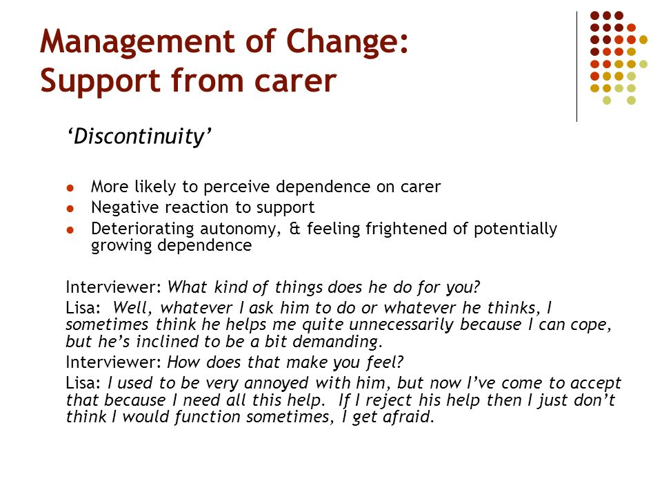 Management of Change: Support from carer Discontinuity More likely to perceive dependence on carer Negative reaction to support Deteriorating autonomy, & feeling frightened of potentially growing dependence Interviewer: What kind of things does he do for you.