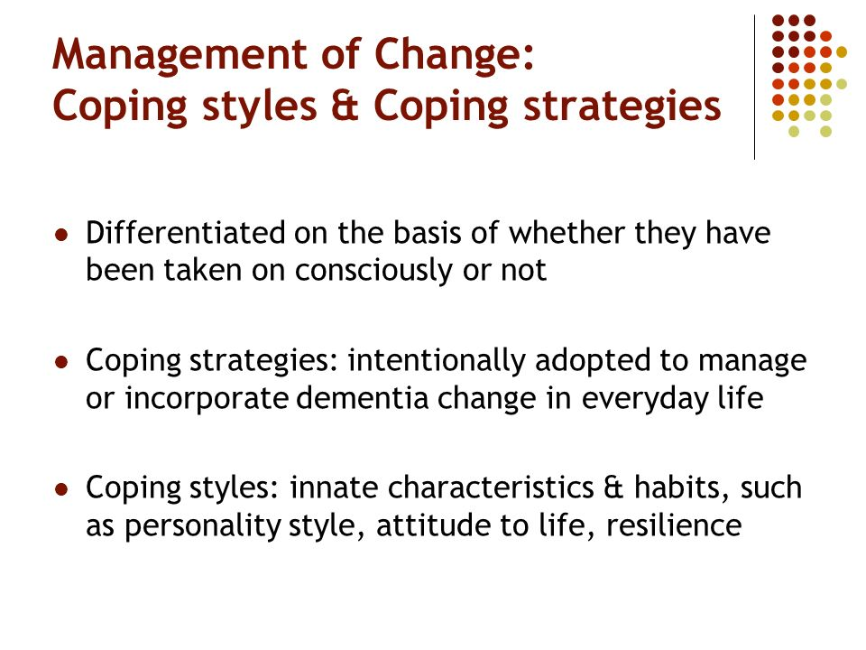 Management of Change: Coping styles & Coping strategies Differentiated on the basis of whether they have been taken on consciously or not Coping strategies: intentionally adopted to manage or incorporate dementia change in everyday life Coping styles: innate characteristics & habits, such as personality style, attitude to life, resilience