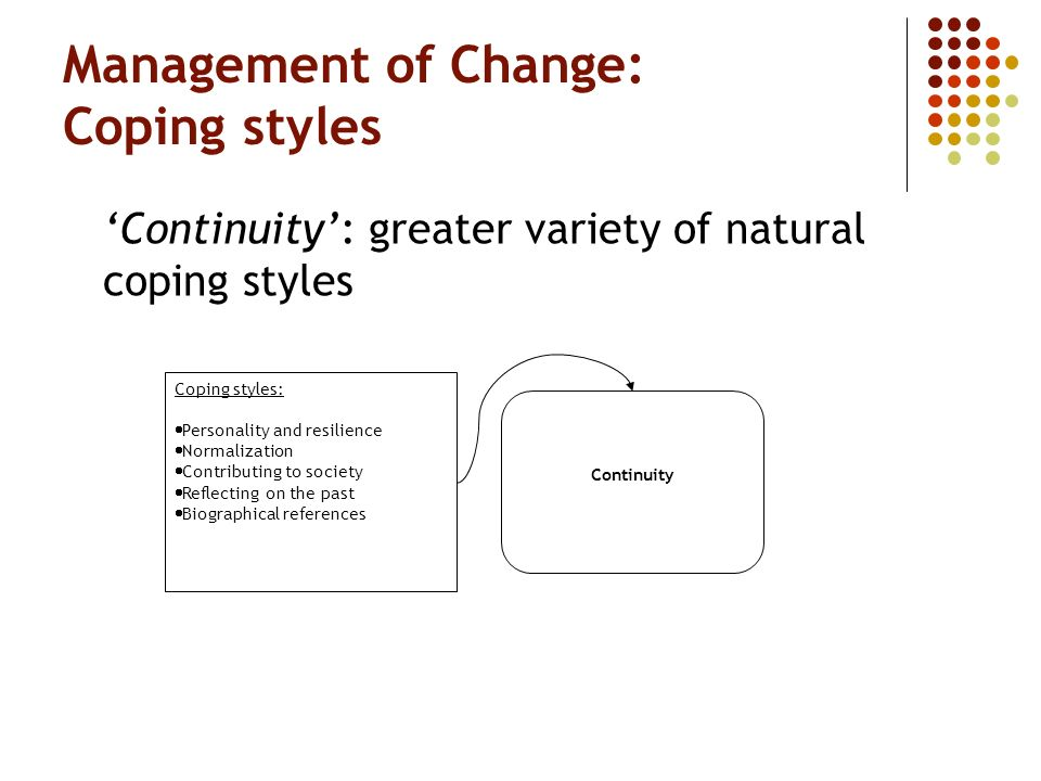 Management of Change: Coping styles Continuity: greater variety of natural coping styles Coping styles: Personality and resilience Normalization Contributing to society Reflecting on the past Biographical references Continuity