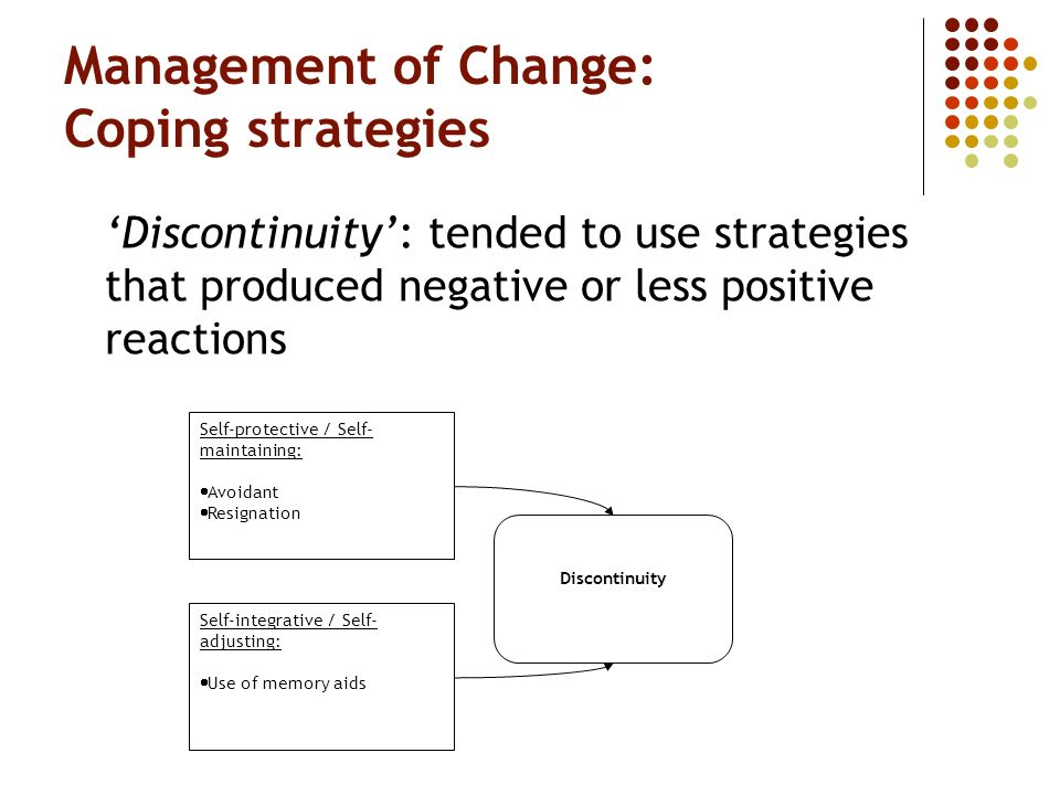 Management of Change: Coping strategies Discontinuity: tended to use strategies that produced negative or less positive reactions Self-protective / Se