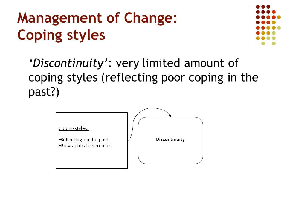 Management of Change: Coping styles Discontinuity: very limited amount of coping styles (reflecting poor coping in the past?) Coping styles: Reflecting on the past Biographical references Discontinuity