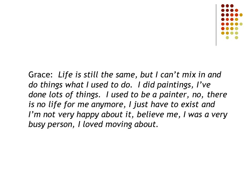 Grace: Life is still the same, but I cant mix in and do things what I used to do. I did paintings, Ive done lots of things. I used to be a painter, no