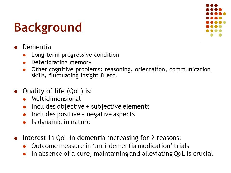 Background Dementia Long-term progressive condition Deteriorating memory Other cognitive problems: reasoning, orientation, communication skills, fluctuating insight & etc.