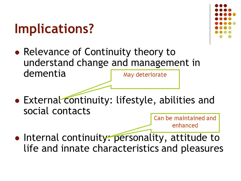 Implications? Relevance of Continuity theory to understand change and management in dementia External continuity: lifestyle, abilities and social cont