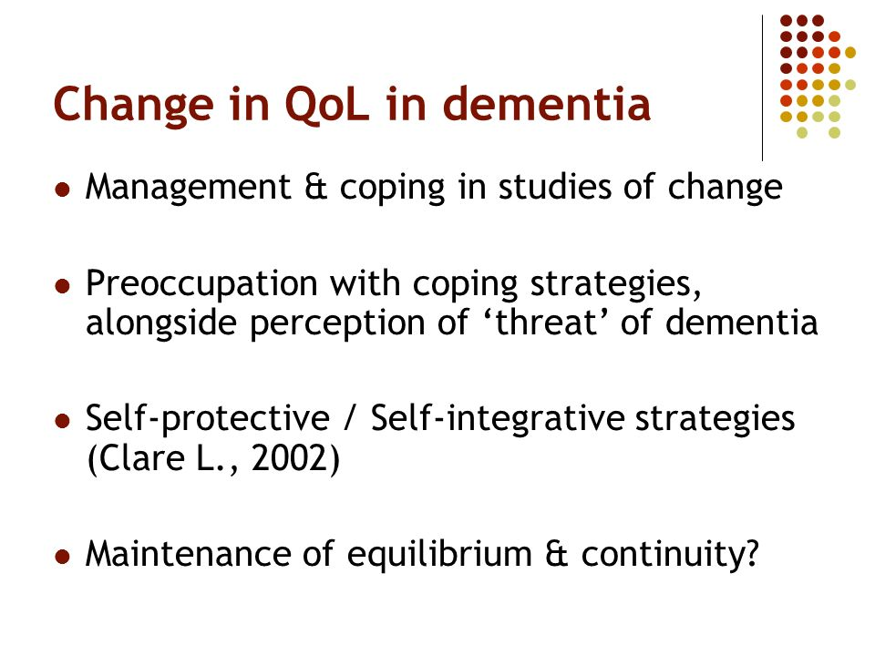 Change in QoL in dementia Management & coping in studies of change Preoccupation with coping strategies, alongside perception of threat of dementia Se