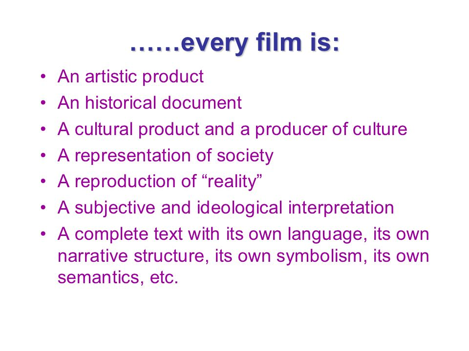 ……every film is: An artistic product An historical document A cultural product and a producer of culture A representation of society A reproduction of