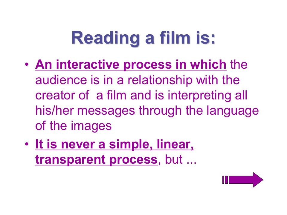 Reading a film is: An interactive process in which the audience is in a relationship with the creator of a film and is interpreting all his/her messag