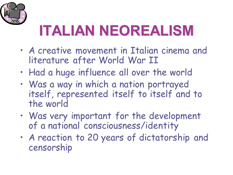 ITALIAN NEOREALISM A creative movement in Italian cinema and literature after World War II Had a huge influence all over the world Was a way in which