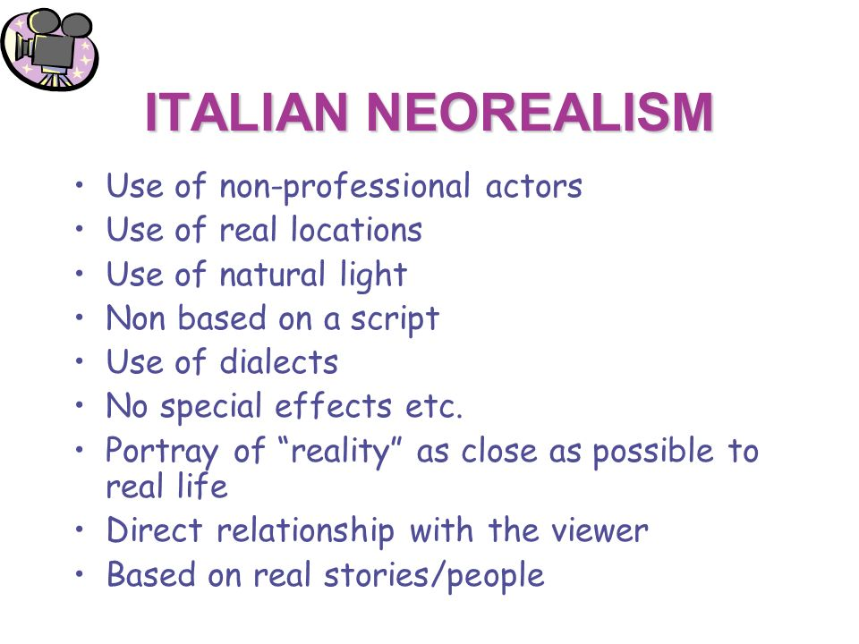 ITALIAN NEOREALISM Use of non-professional actors Use of real locations Use of natural light Non based on a script Use of dialects No special effects