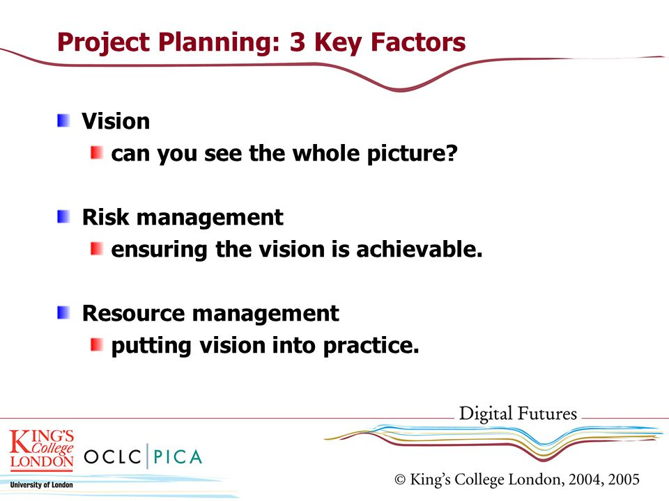 Project Planning: 3 Key Factors Vision can you see the whole picture? Risk management ensuring the vision is achievable. Resource management putting v