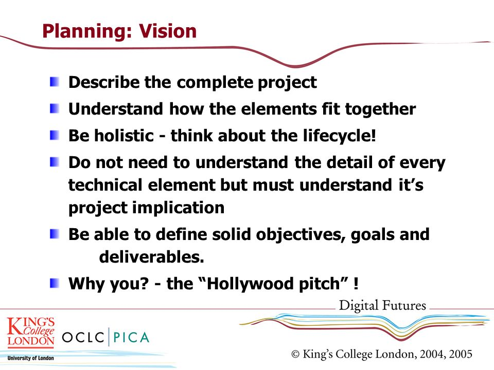 Planning: Vision Describe the complete project Understand how the elements fit together Be holistic - think about the lifecycle.