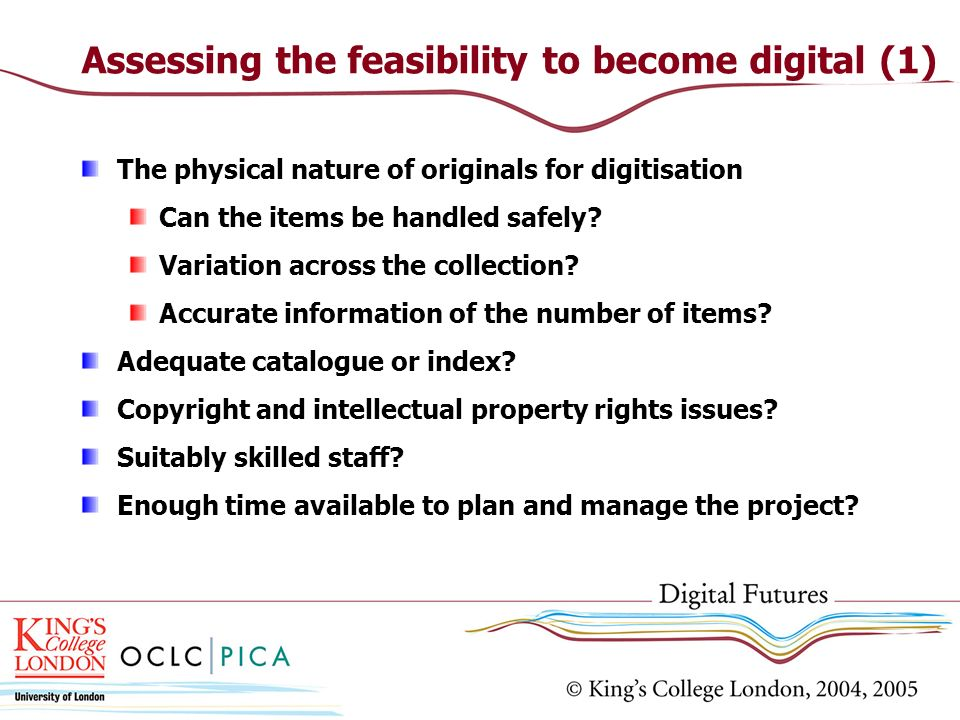 Assessing the feasibility to become digital (1) The physical nature of originals for digitisation Can the items be handled safely? Variation across th
