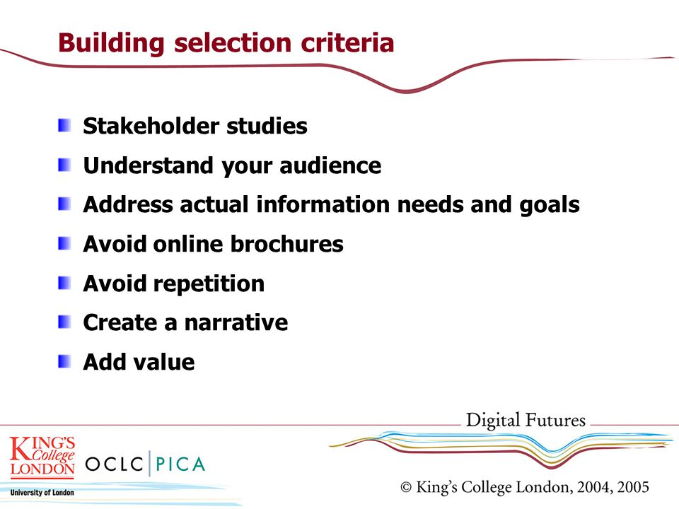 Building selection criteria Stakeholder studies Understand your audience Address actual information needs and goals Avoid online brochures Avoid repet
