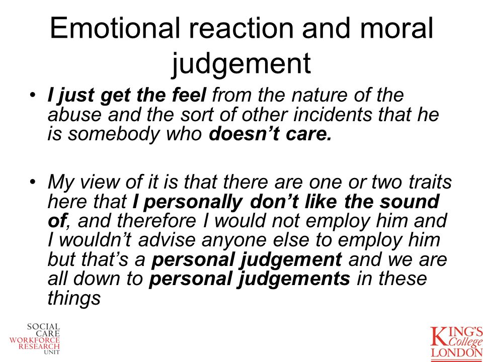 Emotional reaction and moral judgement I just get the feel from the nature of the abuse and the sort of other incidents that he is somebody who doesnt care.