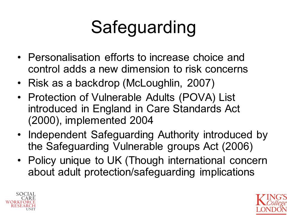 The Protection of Vulnerable Adults (POVA) List It creates a list of people, held by the Secretary of State, who are considered unsuitable to work with vulnerable adults in England and Wales (DH Guidance, 2006) Mandatory to refer workers dismissed after having harmed or placed at risk of harm Mandatory to check if new employees have been barred (illegal to employ) Illegal to seek work with Vulnerable Adults when barred