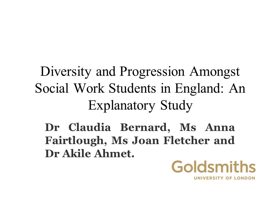 Diversity and Progression Amongst Social Work Students in England: An Explanatory Study Dr Claudia Bernard, Ms Anna Fairtlough, Ms Joan Fletcher and Dr Akile Ahmet.