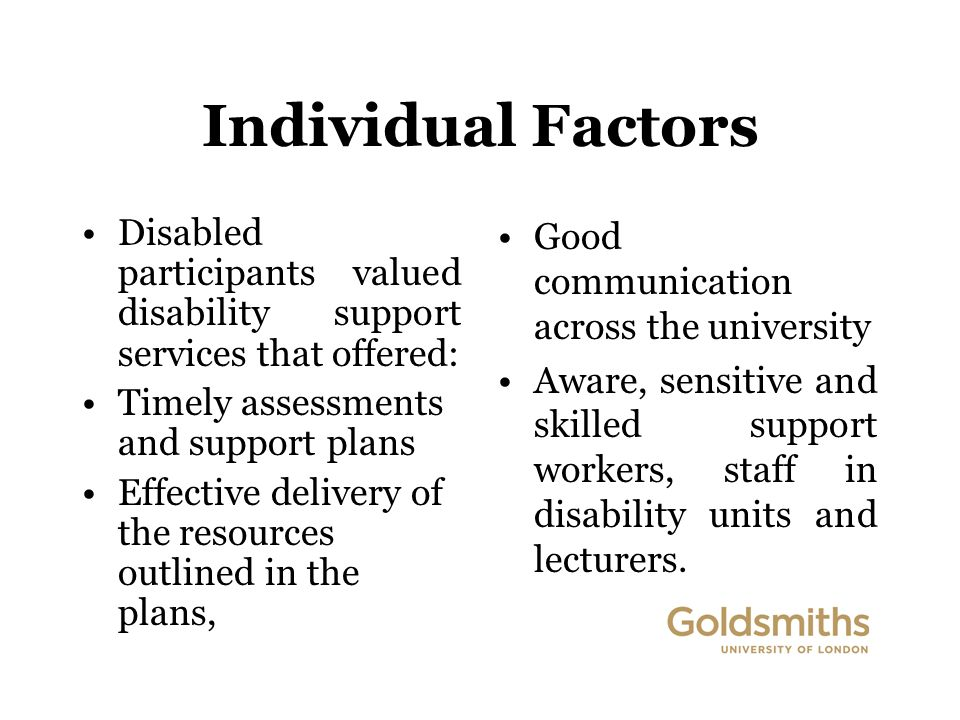Individual Factors Disabled participants valued disability support services that offered: Timely assessments and support plans Effective delivery of the resources outlined in the plans, Good communication across the university Aware, sensitive and skilled support workers, staff in disability units and lecturers.