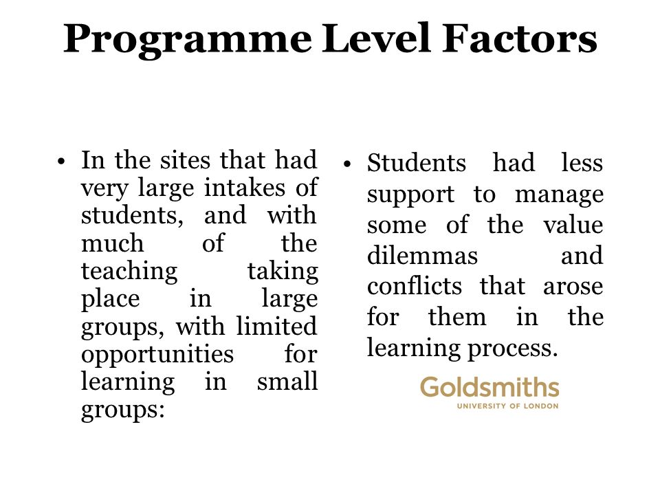 Programme Level Factors In the sites that had very large intakes of students, and with much of the teaching taking place in large groups, with limited opportunities for learning in small groups: Students had less support to manage some of the value dilemmas and conflicts that arose for them in the learning process.