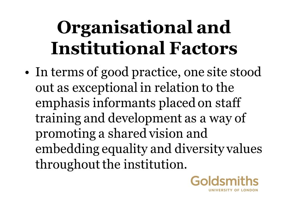Organisational and Institutional Factors In terms of good practice, one site stood out as exceptional in relation to the emphasis informants placed on staff training and development as a way of promoting a shared vision and embedding equality and diversity values throughout the institution.