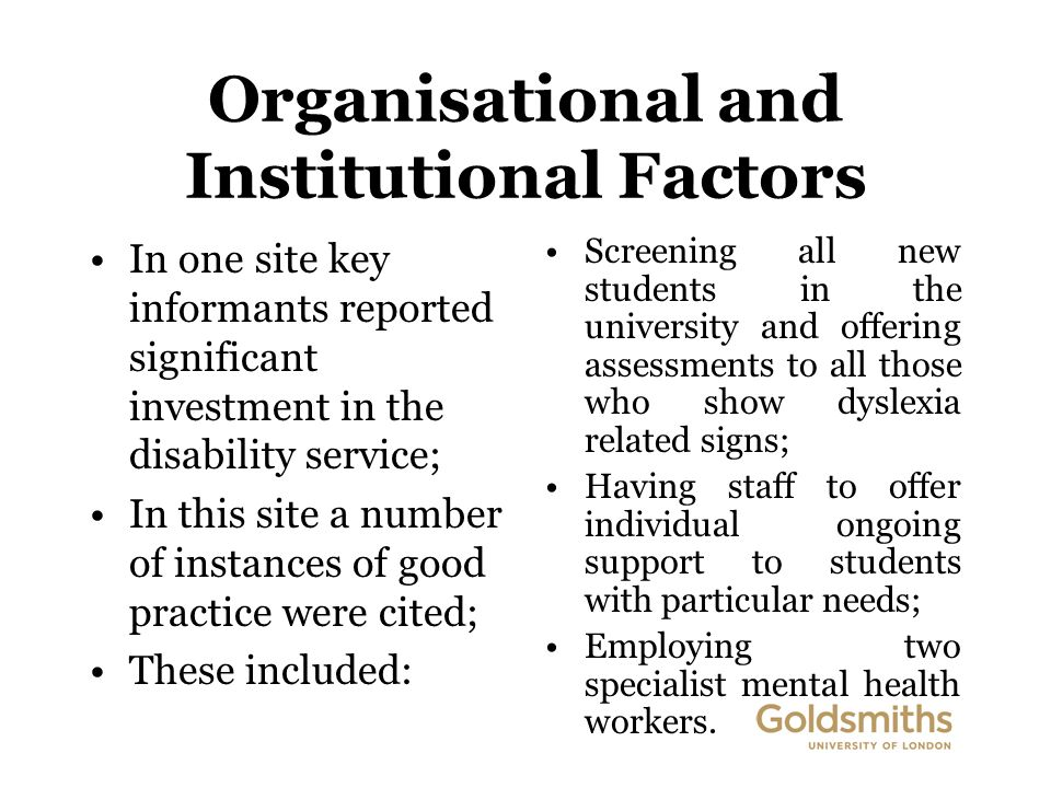 Organisational and Institutional Factors In one site key informants reported significant investment in the disability service; In this site a number of instances of good practice were cited; These included: Screening all new students in the university and offering assessments to all those who show dyslexia related signs; Having staff to offer individual ongoing support to students with particular needs; Employing two specialist mental health workers.