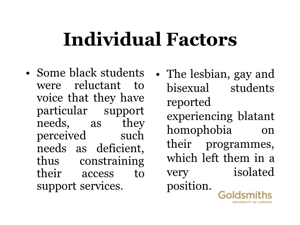 Individual Factors Some black students were reluctant to voice that they have particular support needs, as they perceived such needs as deficient, thus constraining their access to support services.