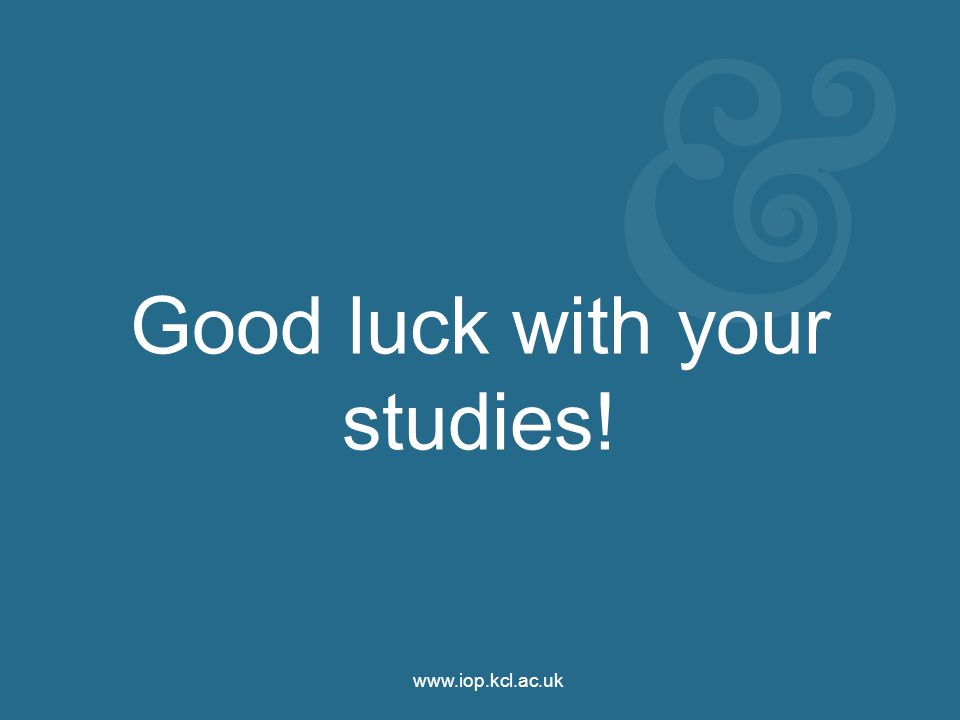 www.iop.kcl.ac.uk Good luck with your studies!
