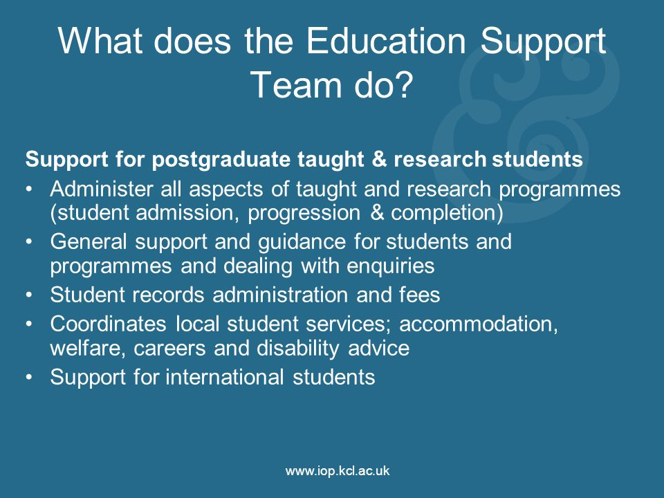 www.iop.kcl.ac.uk What does the Education Support Team do? Support for postgraduate taught & research students Administer all aspects of taught and re