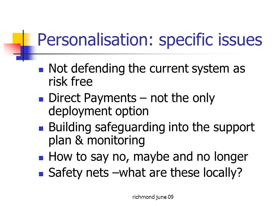 richmond june 09 Personalisation: specific issues Not defending the current system as risk free Direct Payments – not the only deployment option Building safeguarding into the support plan & monitoring How to say no, maybe and no longer Safety nets –what are these locally