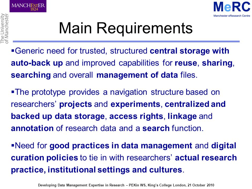 Developing Data Management Expertise in Research – PEKin WS, Kings College London, 21 October 2010 Main Requirements Generic need for trusted, structured central storage with auto-back up and improved capabilities for reuse, sharing, searching and overall management of data files.
