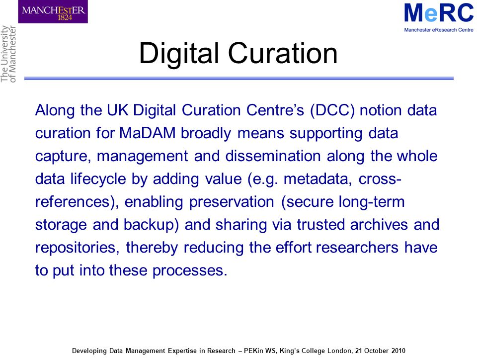 Developing Data Management Expertise in Research – PEKin WS, Kings College London, 21 October 2010 Digital Curation Along the UK Digital Curation Centres (DCC) notion data curation for MaDAM broadly means supporting data capture, management and dissemination along the whole data lifecycle by adding value (e.g.